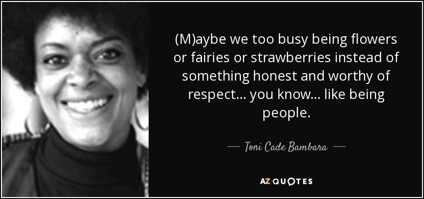 (M)aybe we too busy being flowers or fairies or strawberries instead of something honest and worthy of respect . . . you know . . . like being people. - Toni Cade Bambara