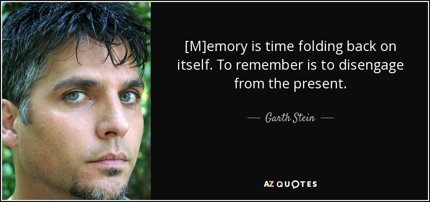 [M]emory is time folding back on itself. To remember is to disengage from the present. - Garth Stein