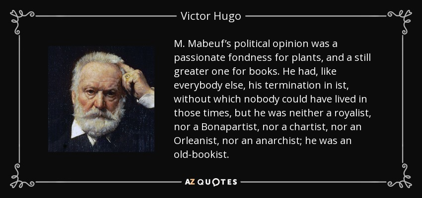 M. Mabeuf's political opinion was a passionate fondness for plants, and a still greater one for books. He had, like everybody else, his termination in ist, without which nobody could have lived in those times, but he was neither a royalist, nor a Bonapartist, nor a chartist, nor an Orleanist, nor an anarchist; he was an old-bookist. - Victor Hugo