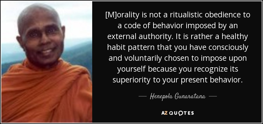 [M]orality is not a ritualistic obedience to a code of behavior imposed by an external authority. It is rather a healthy habit pattern that you have consciously and voluntarily chosen to impose upon yourself because you recognize its superiority to your present behavior. - Henepola Gunaratana