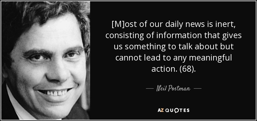 [M]ost of our daily news is inert, consisting of information that gives us something to talk about but cannot lead to any meaningful action. (68). - Neil Postman