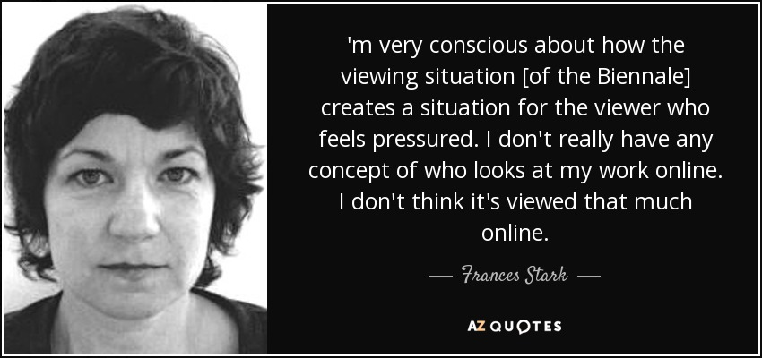 'm very conscious about how the viewing situation [of the Biennale] creates a situation for the viewer who feels pressured. I don't really have any concept of who looks at my work online. I don't think it's viewed that much online. - Frances Stark