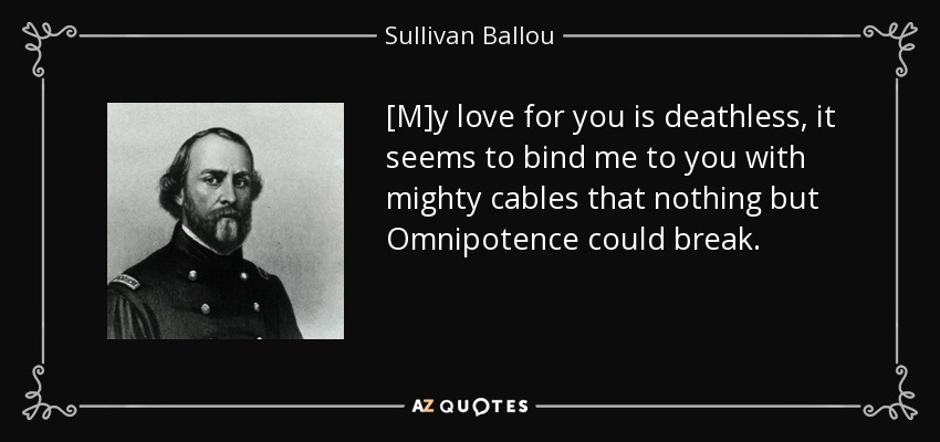 [M]y love for you is deathless, it seems to bind me to you with mighty cables that nothing but Omnipotence could break. - Sullivan Ballou