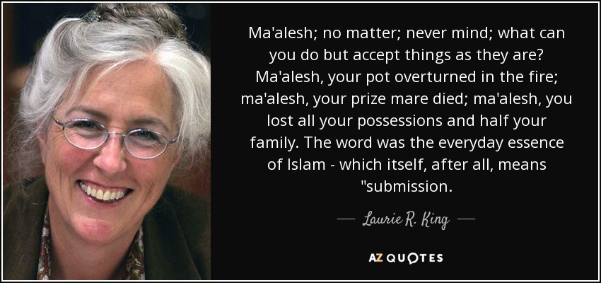 Ma'alesh; no matter; never mind; what can you do but accept things as they are? Ma'alesh, your pot overturned in the fire; ma'alesh, your prize mare died; ma'alesh, you lost all your possessions and half your family. The word was the everyday essence of Islam - which itself, after all, means
