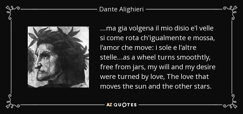 ...ma gia volgena il mio disio e'l velle si come rota ch'igualmente e mossa, l'amor che move: i sole e l'altre stelle ...as a wheel turns smoothtly, free from jars, my will and my desire were turned by love, The love that moves the sun and the other stars. - Dante Alighieri
