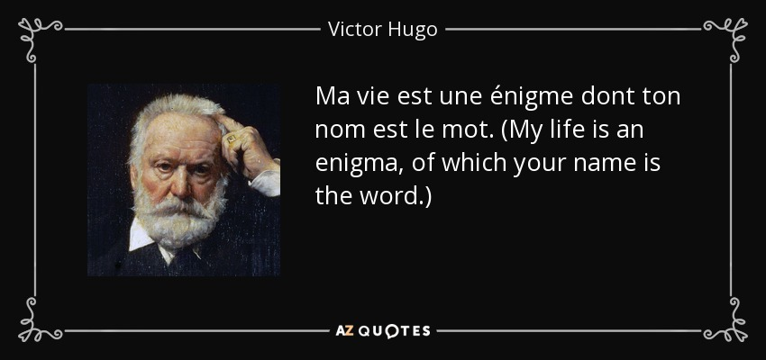 Ma vie est une énigme dont ton nom est le mot. (My life is an enigma, of which your name is the word.) - Victor Hugo