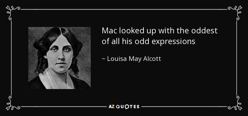 Mac looked up with the oddest of all his odd expressions - Louisa May Alcott