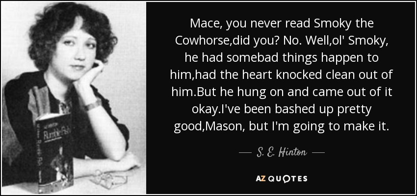 Mace, you never read Smoky the Cowhorse,did you? No. Well,ol' Smoky, he had somebad things happen to him,had the heart knocked clean out of him.But he hung on and came out of it okay.I've been bashed up pretty good,Mason, but I'm going to make it. - S. E. Hinton