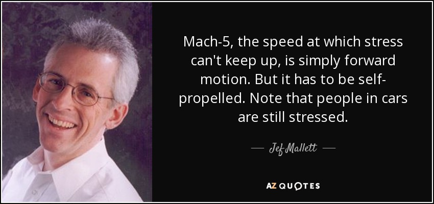 Mach-5, the speed at which stress can't keep up, is simply forward motion. But it has to be self- propelled. Note that people in cars are still stressed. - Jef Mallett