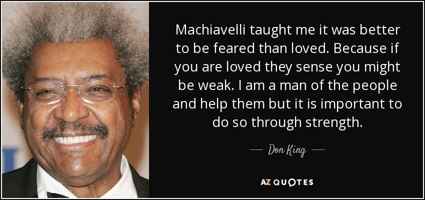 Machiavelli taught me it was better to be feared than loved. Because if you are loved they sense you might be weak. I am a man of the people and help them but it is important to do so through strength. - Don King