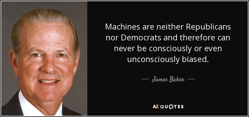 Machines are neither Republicans nor Democrats and therefore can never be consciously or even unconsciously biased. - James Baker