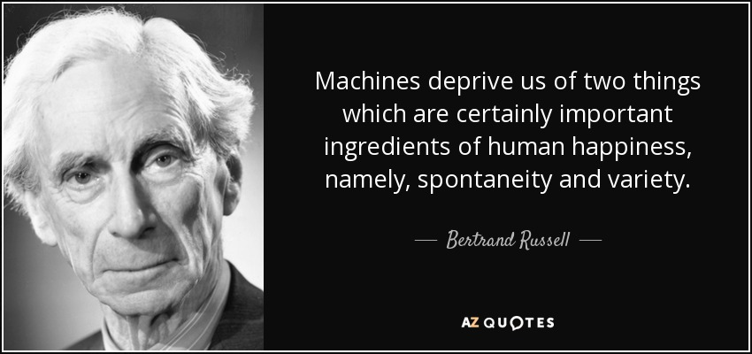 Machines deprive us of two things which are certainly important ingredients of human happiness, namely, spontaneity and variety. - Bertrand Russell