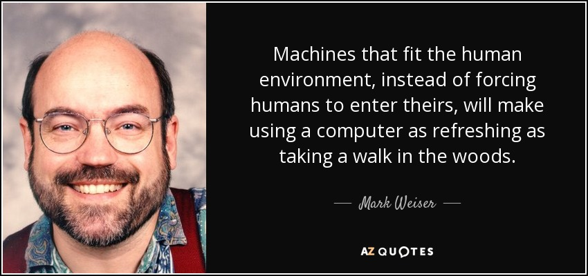 Machines that fit the human environment, instead of forcing humans to enter theirs, will make using a computer as refreshing as taking a walk in the woods. - Mark Weiser