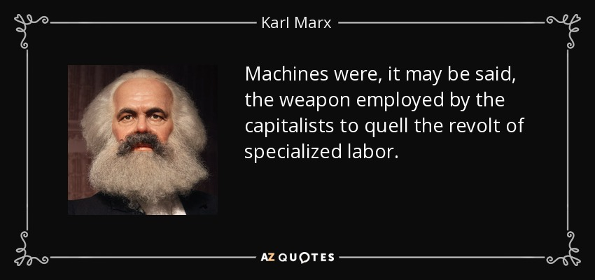 Machines were, it may be said, the weapon employed by the capitalists to quell the revolt of specialized labor. - Karl Marx