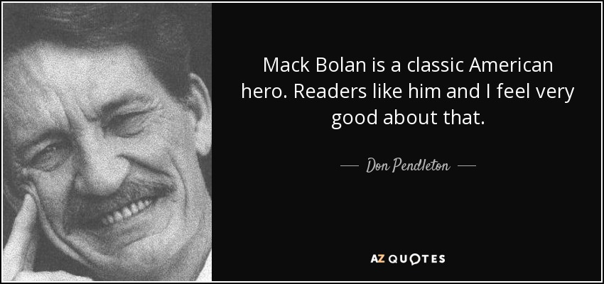 Mack Bolan is a classic American hero. Readers like him and I feel very good about that. - Don Pendleton