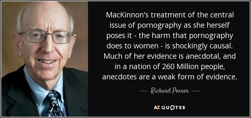 MacKinnon's treatment of the central issue of pornography as she herself poses it - the harm that pornography does to women - is shockingly causal. Much of her evidence is anecdotal, and in a nation of 260 Million people, anecdotes are a weak form of evidence. - Richard Posner