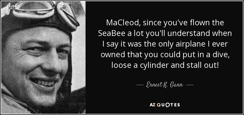 MaCleod, since you've flown the SeaBee a lot you'll understand when I say it was the only airplane I ever owned that you could put in a dive, loose a cylinder and stall out! - Ernest K. Gann