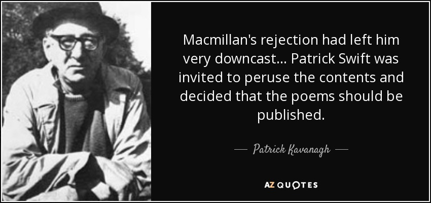 Macmillan's rejection had left him very downcast... Patrick Swift was invited to peruse the contents and decided that the poems should be published. - Patrick Kavanagh