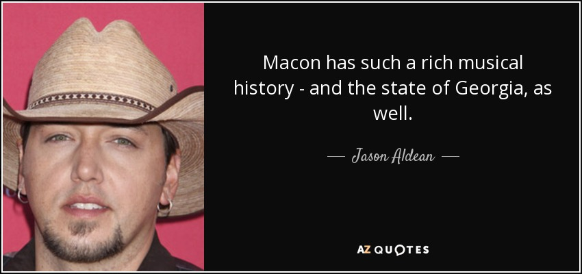 Macon has such a rich musical history - and the state of Georgia, as well. - Jason Aldean