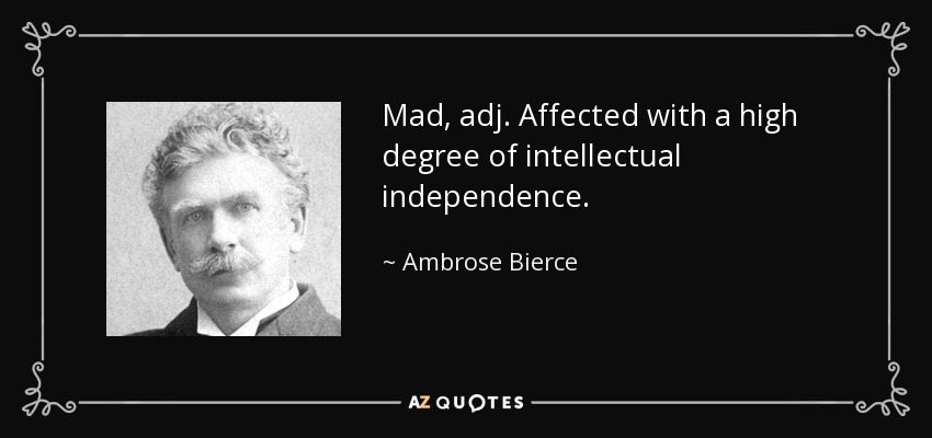 Mad, adj. Affected with a high degree of intellectual independence. - Ambrose Bierce