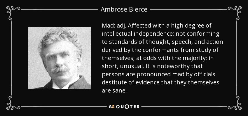 Mad; adj. Affected with a high degree of intellectual independence; not conforming to standards of thought, speech, and action derived by the conformants from study of themselves; at odds with the majority; in short, unusual. It is noteworthy that persons are pronounced mad by officials destitute of evidence that they themselves are sane. - Ambrose Bierce