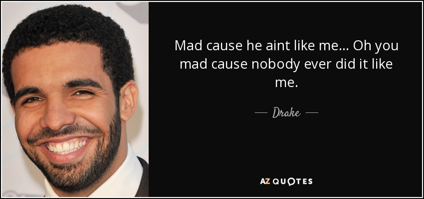 Mad cause he aint like me... Oh you mad cause nobody ever did it like me. - Drake