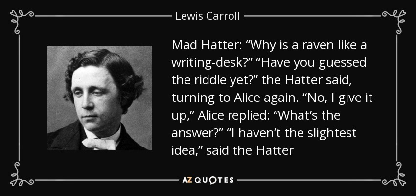 """Mad Hatter: """"Why is a raven like a writing-desk?"""" """"Have you guessed the riddle yet?"""" the Hatter said, turning to Alice again. """"No, I give it up,"""" Alice replied: """"What's the answer?"""" """"I haven't the slightest idea,"""" said the Hatter - Lewis Carroll"""