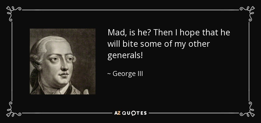Mad, is he? Then I hope that he will bite some of my other generals! - George III