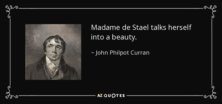 Madame de Stael talks herself into a beauty. - John Philpot Curran
