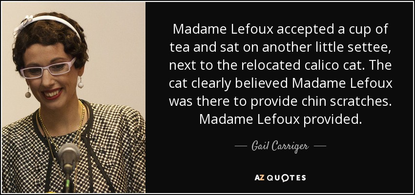 Madame Lefoux accepted a cup of tea and sat on another little settee, next to the relocated calico cat. The cat clearly believed Madame Lefoux was there to provide chin scratches. Madame Lefoux provided. - Gail Carriger