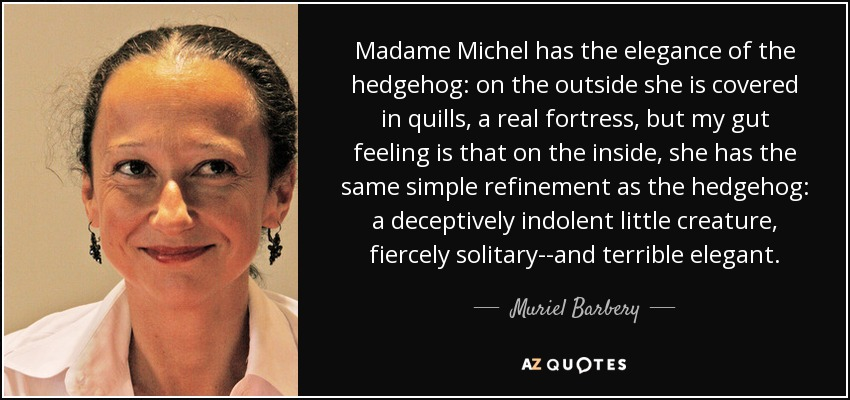 Madame Michel has the elegance of the hedgehog: on the outside she is covered in quills, a real fortress, but my gut feeling is that on the inside, she has the same simple refinement as the hedgehog: a deceptively indolent little creature, fiercely solitary--and terrible elegant. - Muriel Barbery