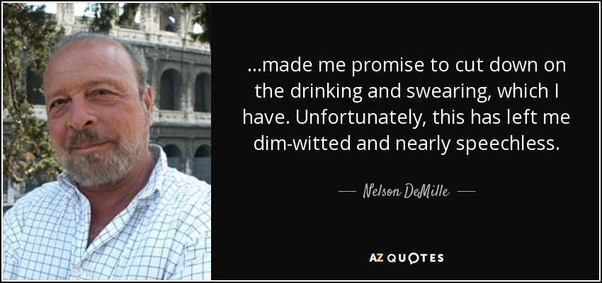 …made me promise to cut down on the drinking and swearing, which I have. Unfortunately, this has left me dim-witted and nearly speechless. - Nelson DeMille