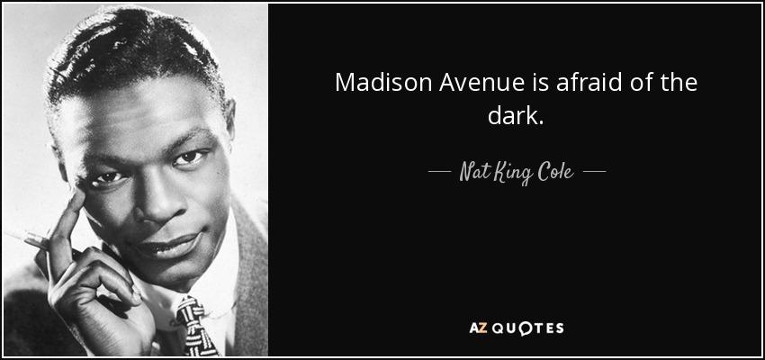 Madison Avenue is afraid of the dark. - Nat King Cole