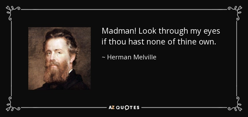 Madman! Look through my eyes if thou hast none of thine own. - Herman Melville