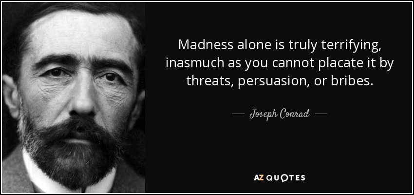 Madness alone is truly terrifying, inasmuch as you cannot placate it by threats, persuasion, or bribes. - Joseph Conrad