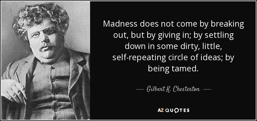 Madness does not come by breaking out, but by giving in; by settling down in some dirty, little, self-repeating circle of ideas; by being tamed. - Gilbert K. Chesterton