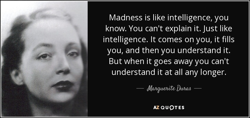 Madness is like intelligence, you know. You can't explain it. Just like intelligence. It comes on you, it fills you, and then you understand it. But when it goes away you can't understand it at all any longer. - Marguerite Duras