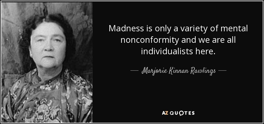 Madness is only a variety of mental nonconformity and we are all individualists here. - Marjorie Kinnan Rawlings