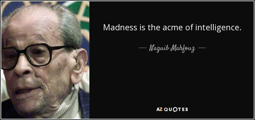 Madness is the acme of intelligence. - Naguib Mahfouz