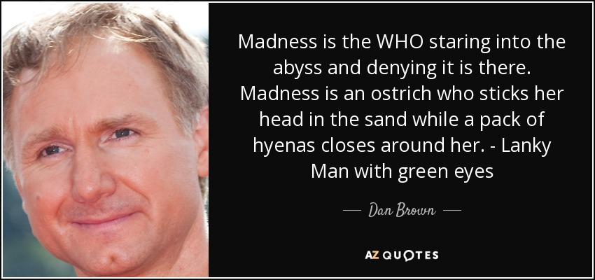 Madness is the WHO staring into the abyss and denying it is there. Madness is an ostrich who sticks her head in the sand while a pack of hyenas closes around her. - Lanky Man with green eyes - Dan Brown