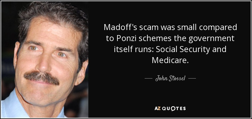 Madoff's scam was small compared to Ponzi schemes the government itself runs: Social Security and Medicare. - John Stossel