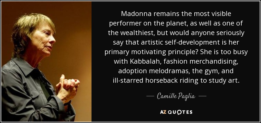 Madonna remains the most visible performer on the planet, as well as one of the wealthiest, but would anyone seriously say that artistic self-development is her primary motivating principle? She is too busy with Kabbalah, fashion merchandising, adoption melodramas, the gym, and ill-starred horseback riding to study art. - Camille Paglia