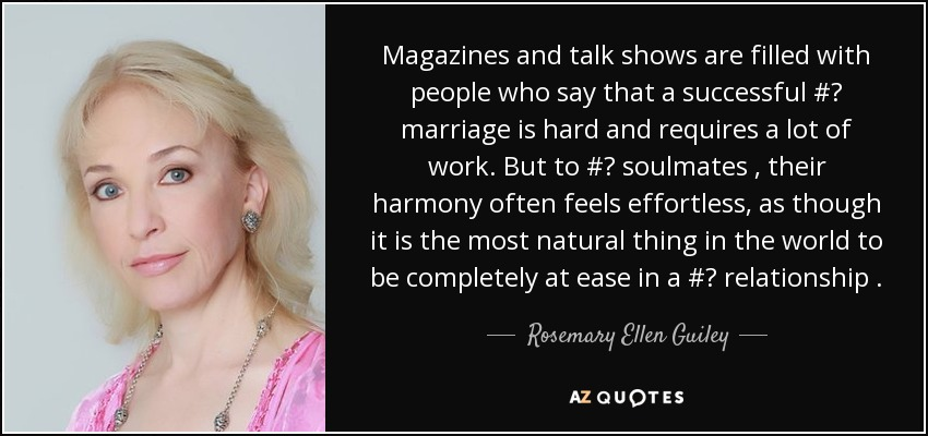 Magazines and talk shows are filled with people who say that a successful # marriage is hard and requires a lot of work. But to # soulmates , their harmony often feels effortless, as though it is the most natural thing in the world to be completely at ease in a # relationship . - Rosemary Ellen Guiley