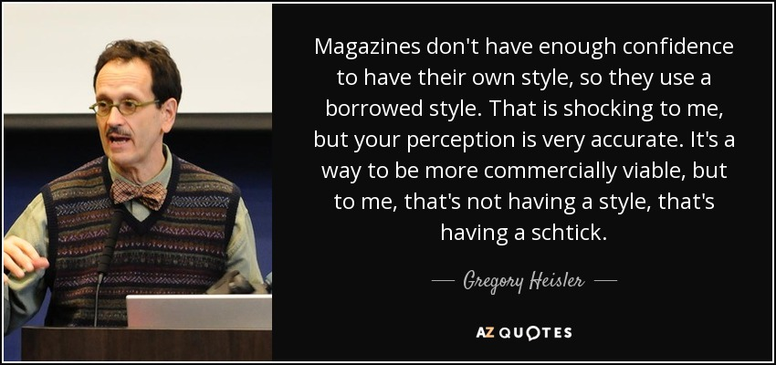 Magazines don't have enough confidence to have their own style, so they use a borrowed style. That is shocking to me, but your perception is very accurate. It's a way to be more commercially viable, but to me, that's not having a style, that's having a schtick. - Gregory Heisler