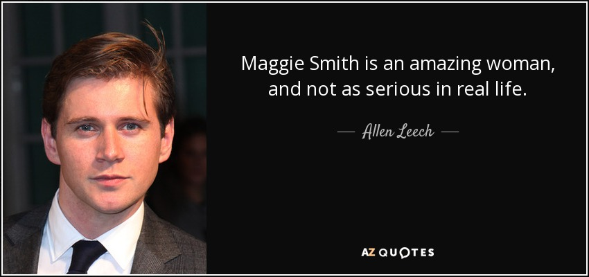 Maggie Smith is an amazing woman, and not as serious in real life. - Allen Leech