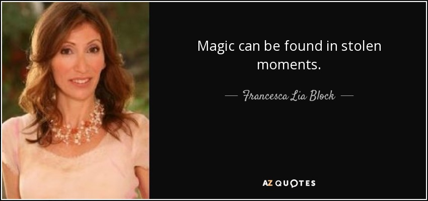 Magic can be found in stolen moments. - Francesca Lia Block