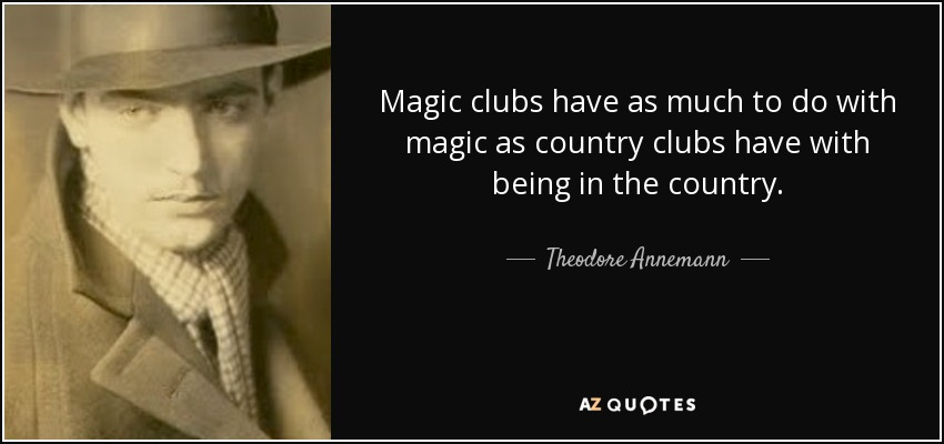 Magic clubs have as much to do with magic as country clubs have with being in the country. - Theodore Annemann