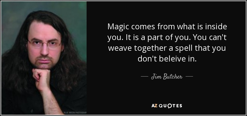 Magic comes from what is inside you. It is a part of you. You can't weave together a spell that you don't beleive in. - Jim Butcher
