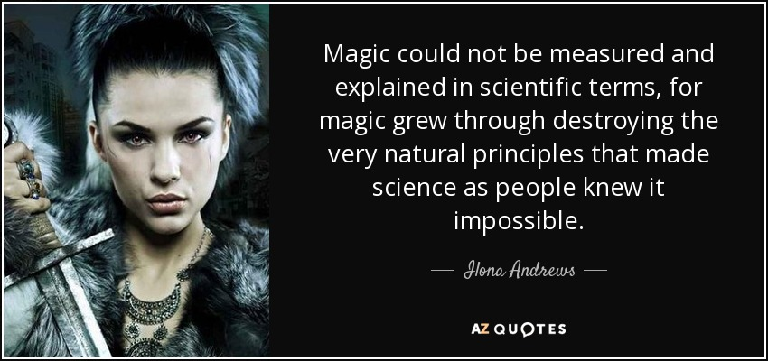 Magic could not be measured and explained in scientific terms, for magic grew through destroying the very natural principles that made science as people knew it impossible. - Ilona Andrews