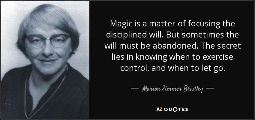 Magic is a matter of focusing the disciplined will. But sometimes the will must be abandoned. The secret lies in knowing when to exercise control, and when to let go. - Marion Zimmer Bradley
